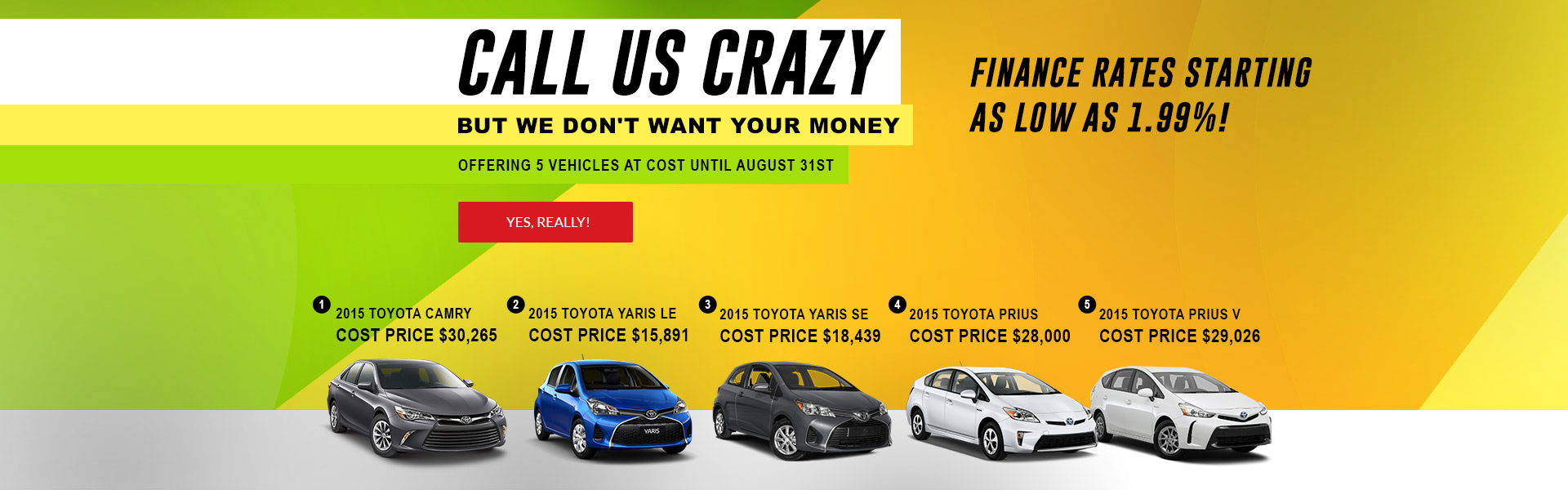 Call us crazy but we don't want your money. Now offering 5 vehicles at cost! Until August 31st